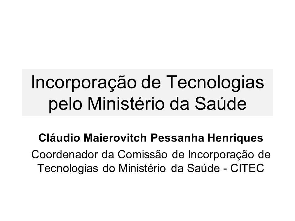 Incorporação de Tecnologias pelo Ministério da Saúde Cláudio Maierovitch Pessanha Henriques Coordenador da Comissão de Incorporação de Tecnologias do