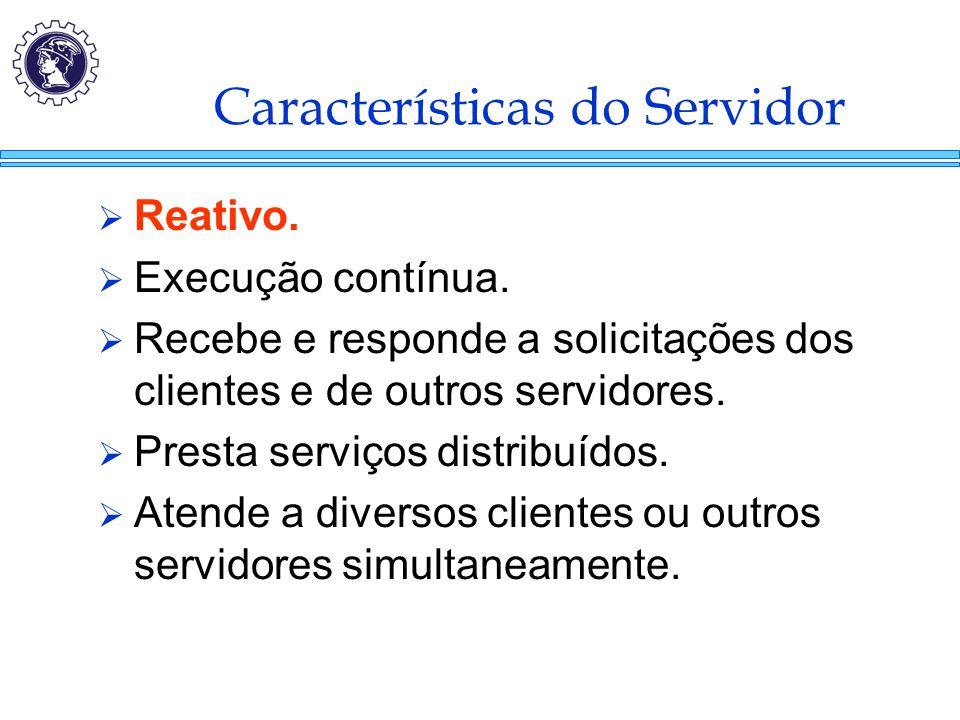 Características do Servidor  Reativo.  Execução contínua.  Recebe e responde a solicitações dos clientes e de outros servidores.  Presta serviços