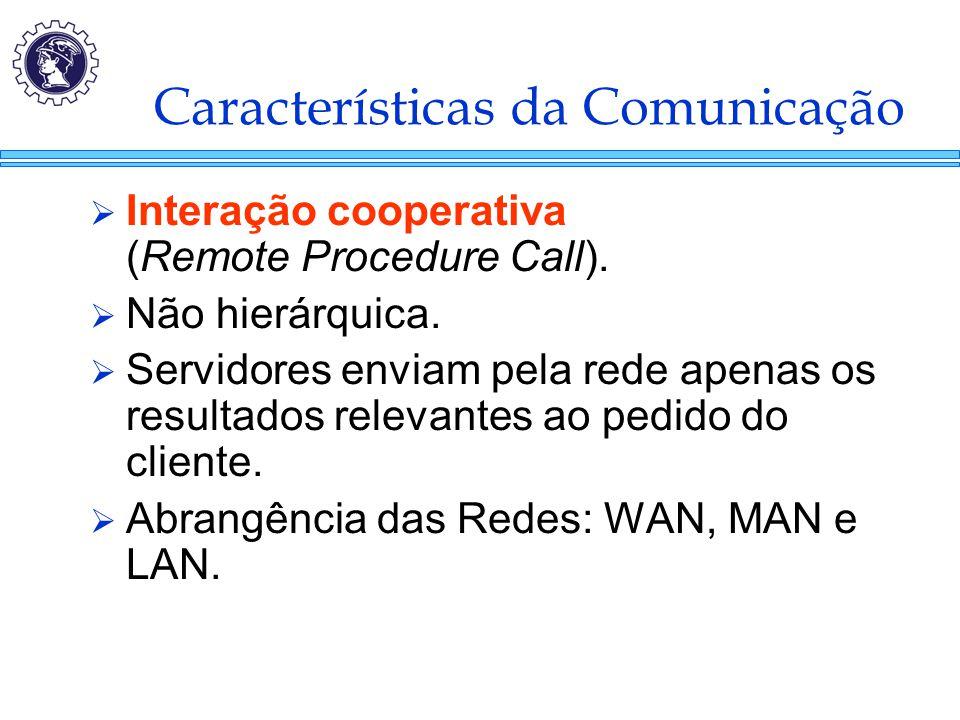 Características da Comunicação  Interação cooperativa (Remote Procedure Call).  Não hierárquica.  Servidores enviam pela rede apenas os resultados