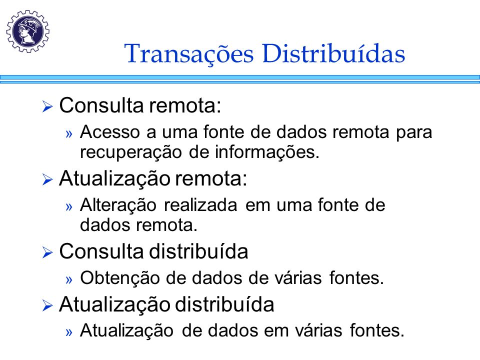 Transações Distribuídas  Consulta remota: » Acesso a uma fonte de dados remota para recuperação de informações.  Atualização remota: » Alteração rea
