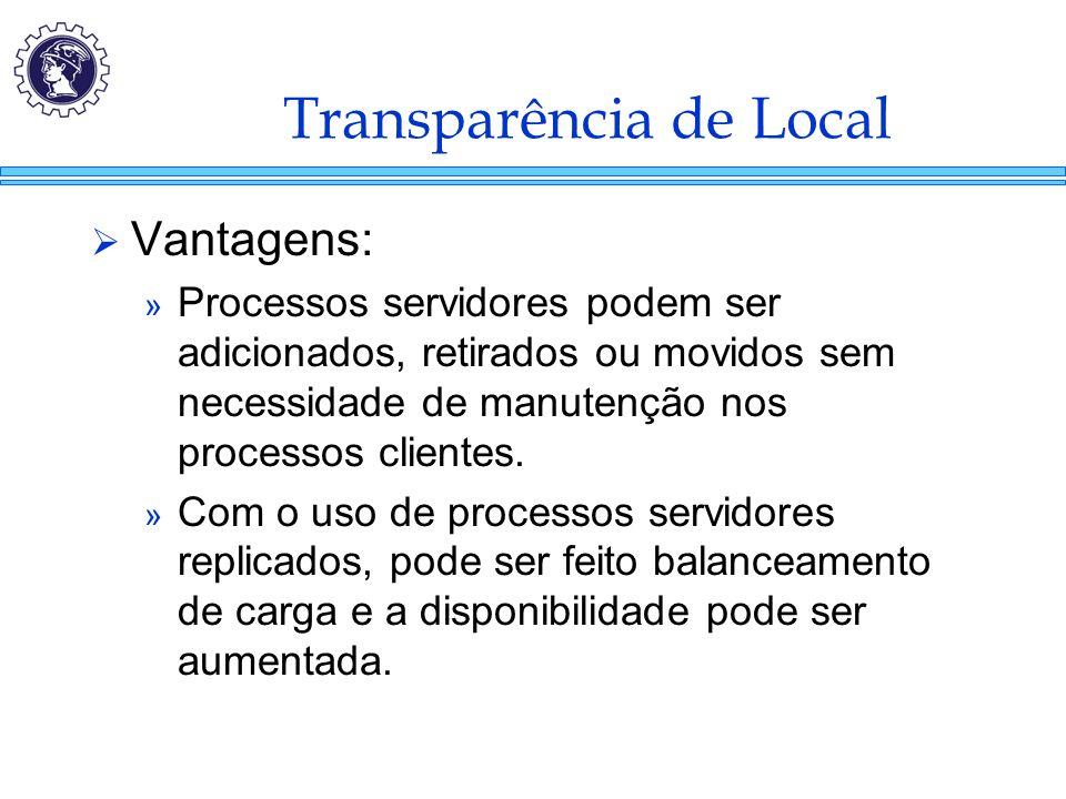 Transparência de Local  Vantagens: » Processos servidores podem ser adicionados, retirados ou movidos sem necessidade de manutenção nos processos cli