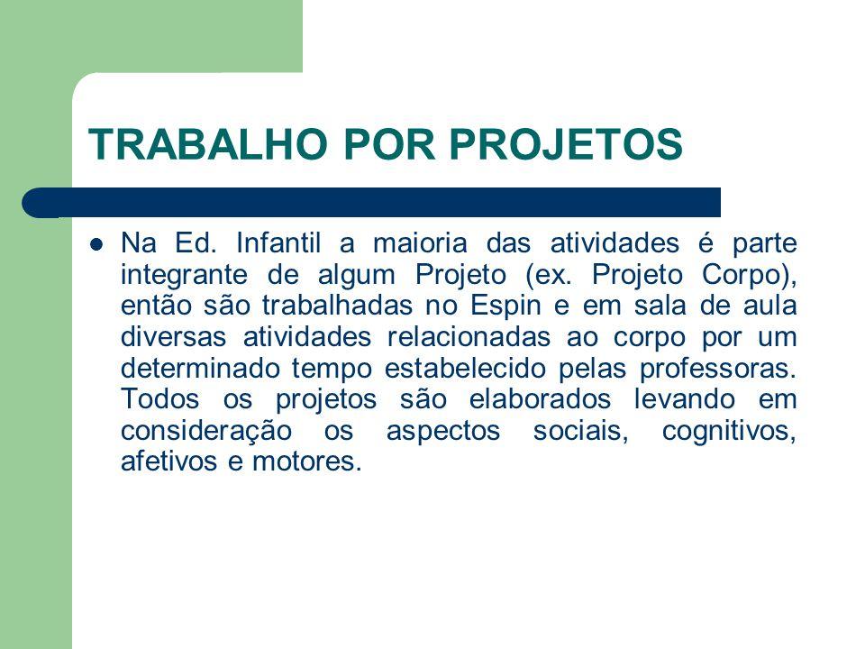 TRABALHO POR PROJETOS Na Ed. Infantil a maioria das atividades é parte integrante de algum Projeto (ex. Projeto Corpo), então são trabalhadas no Espin