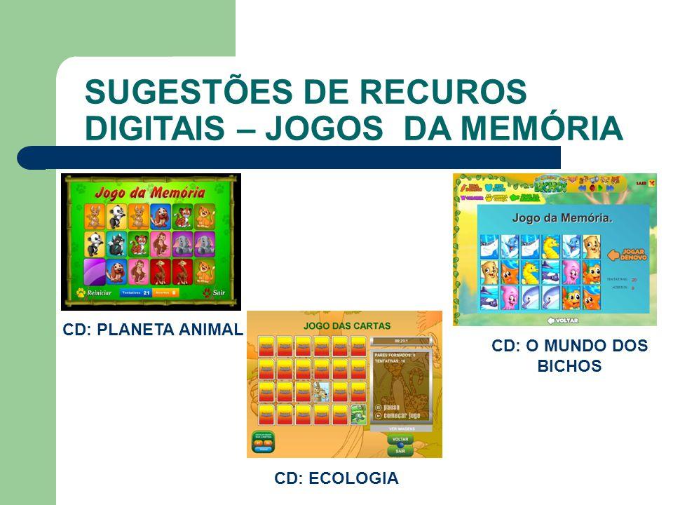 SUGESTÕES DE RECUROS DIGITAIS – JOGOS DA MEMÓRIA CD: PLANETA ANIMAL CD: ECOLOGIA CD: O MUNDO DOS BICHOS
