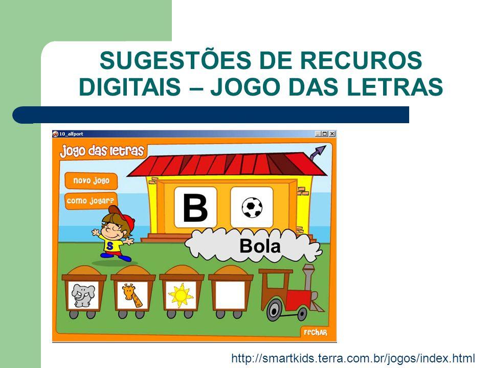SUGESTÕES DE RECUROS DIGITAIS – JOGO DAS LETRAS http://smartkids.terra.com.br/jogos/index.html