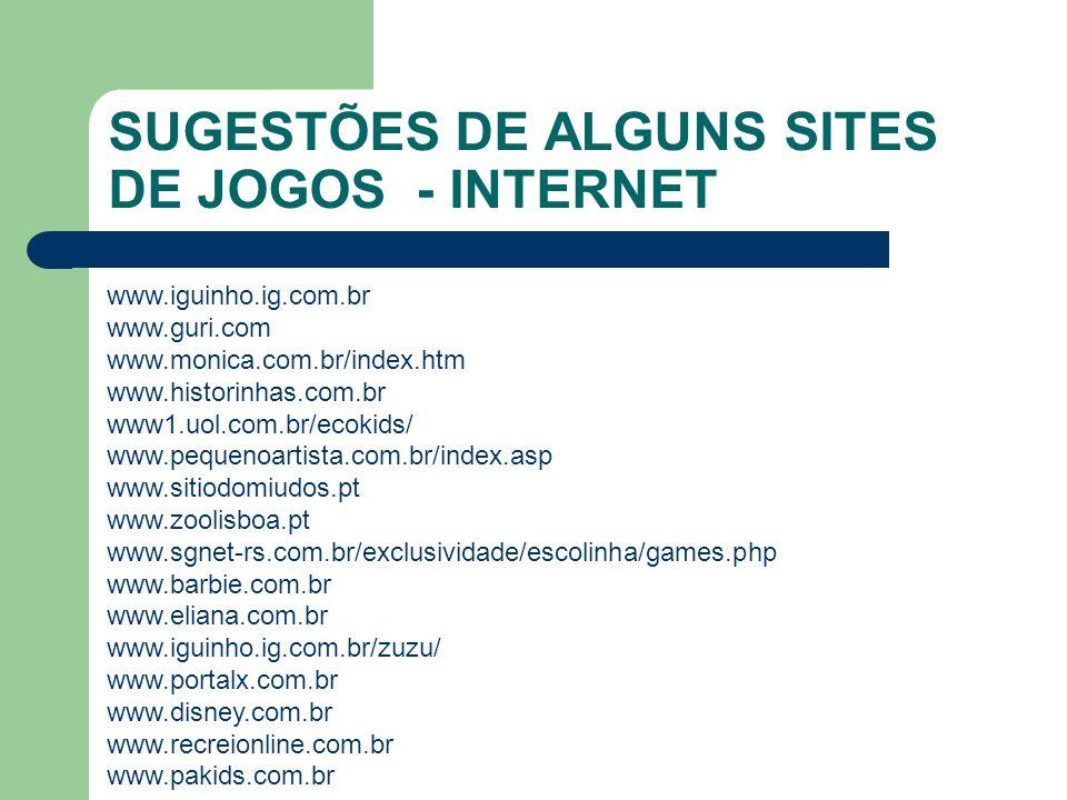 SUGESTÕES DE ALGUNS SITES DE JOGOS - INTERNET www.iguinho.ig.com.br www.guri.com www.monica.com.br/index.htm www.historinhas.com.br www1.uol.com.br/ecokids/ www.pequenoartista.com.br/index.asp www.sitiodomiudos.pt www.zoolisboa.pt www.sgnet-rs.com.br/exclusividade/escolinha/games.php www.barbie.com.br www.eliana.com.br www.iguinho.ig.com.br/zuzu/ www.portalx.com.br www.disney.com.br www.recreionline.com.br www.pakids.com.br