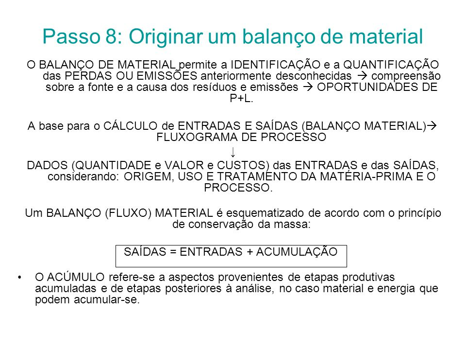 Passo 8: Originar um balanço de material O BALANÇO DE MATERIAL permite a IDENTIFICAÇÃO e a QUANTIFICAÇÃO das PERDAS OU EMISSÕES anteriormente desconhecidas  compreensão sobre a fonte e a causa dos resíduos e emissões  OPORTUNIDADES DE P+L.
