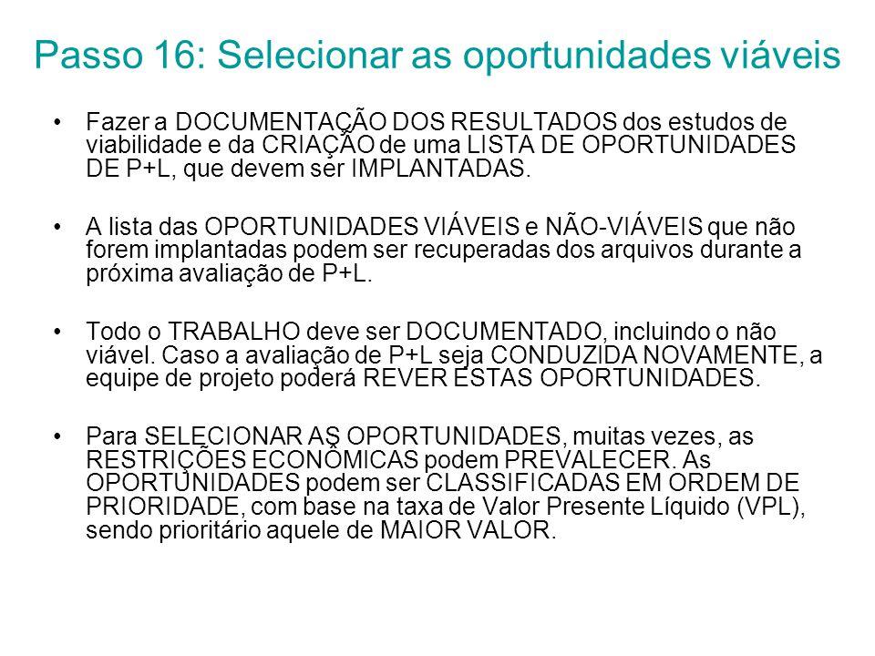 Passo 16: Selecionar as oportunidades viáveis Fazer a DOCUMENTAÇÃO DOS RESULTADOS dos estudos de viabilidade e da CRIAÇÃO de uma LISTA DE OPORTUNIDADES DE P+L, que devem ser IMPLANTADAS.