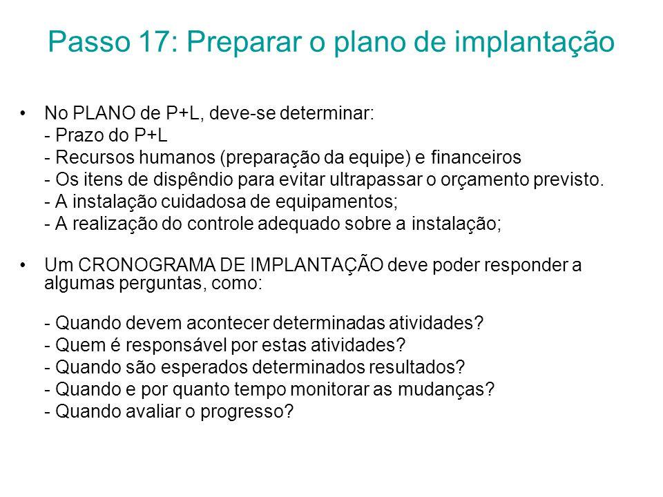 Passo 17: Preparar o plano de implantação No PLANO de P+L, deve-se determinar: - Prazo do P+L - Recursos humanos (preparação da equipe) e financeiros - Os itens de dispêndio para evitar ultrapassar o orçamento previsto.