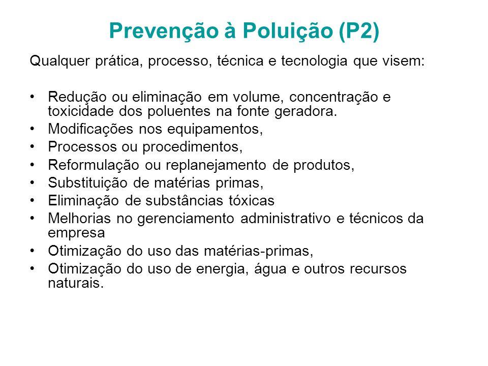 Prevenção à Poluição (P2) Qualquer prática, processo, técnica e tecnologia que visem: Redução ou eliminação em volume, concentração e toxicidade dos poluentes na fonte geradora.
