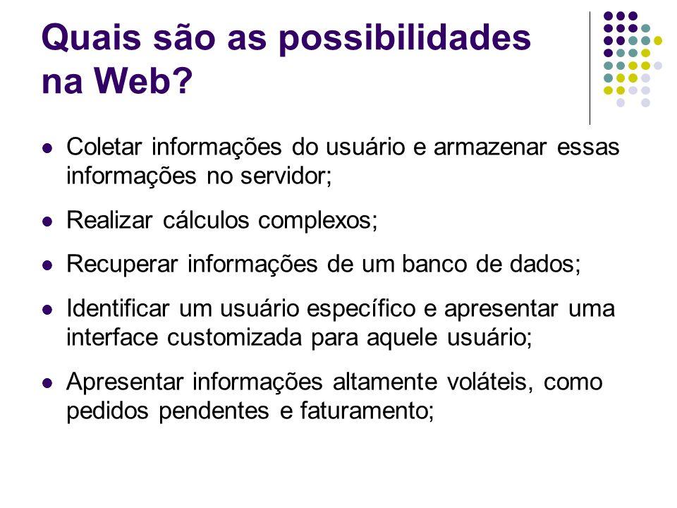Quais são as possibilidades na Web? Coletar informações do usuário e armazenar essas informações no servidor; Realizar cálculos complexos; Recuperar i