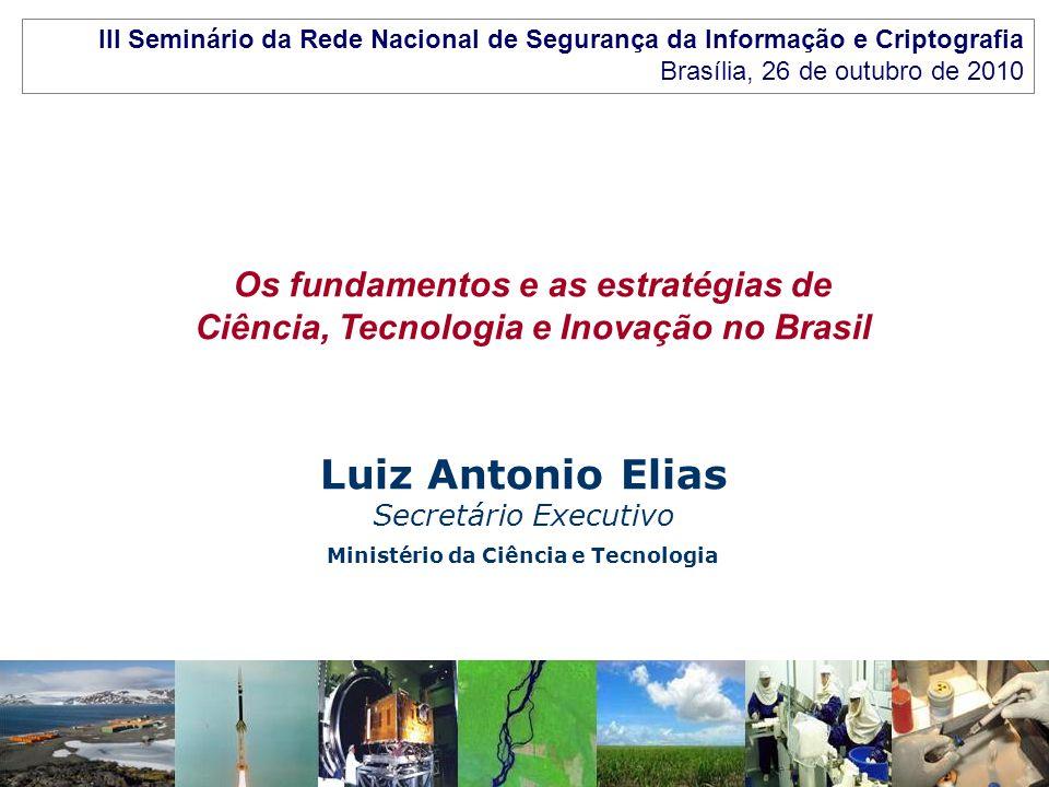 Ministério da Ciência e Tecnologia Os fundamentos e as estratégias de Ciência, Tecnologia e Inovação no Brasil Luiz Antonio Elias Secretário Executivo