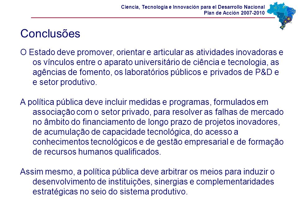 Ciencia, Tecnologia e Innovación para el Desarrollo Nacional Plan de Acción 2007-2010 Conclusões O Estado deve promover, orientar e articular as ativi