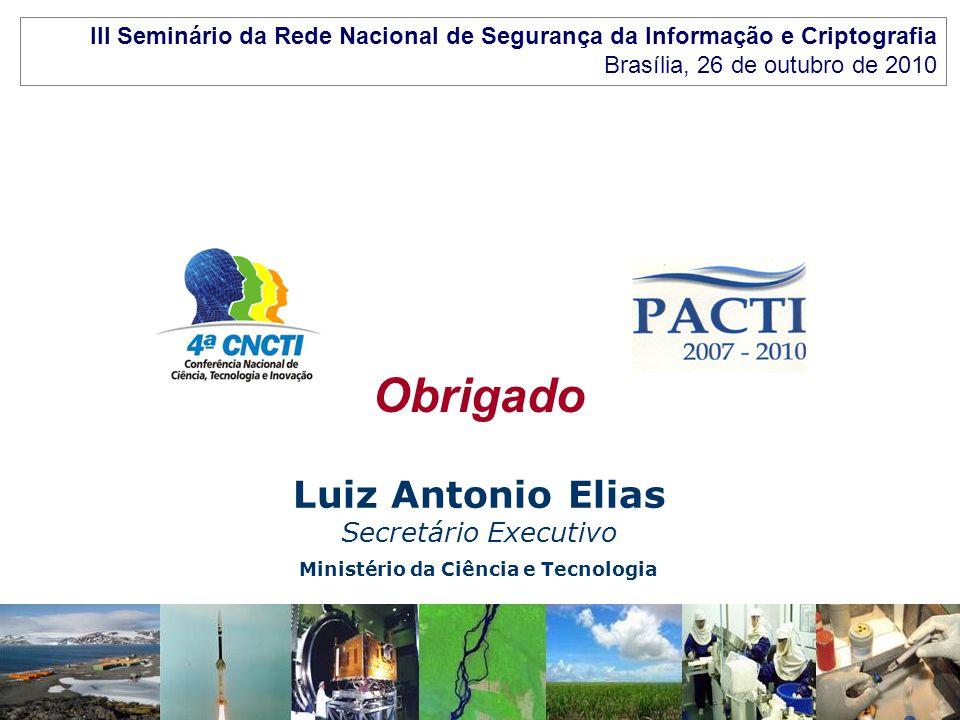 Ministério da Ciência e Tecnologia Luiz Antonio Elias Secretário Executivo Obrigado III Seminário da Rede Nacional de Segurança da Informação e Cripto