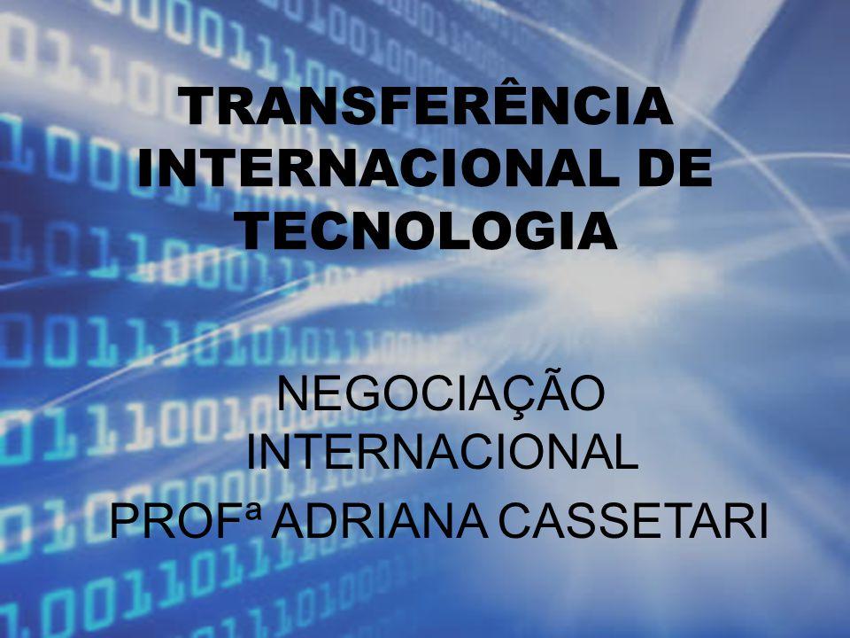 TRANSFERÊNCIA INTERNACIONAL DE TECNOLOGIA NEGOCIAÇÃO INTERNACIONAL PROFª ADRIANA CASSETARI
