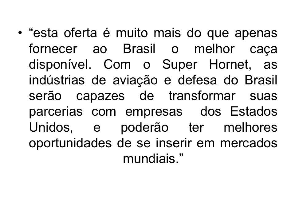 """""""esta oferta é muito mais do que apenas fornecer ao Brasil o melhor caça disponível. Com o Super Hornet, as indústrias de aviação e defesa do Brasil s"""