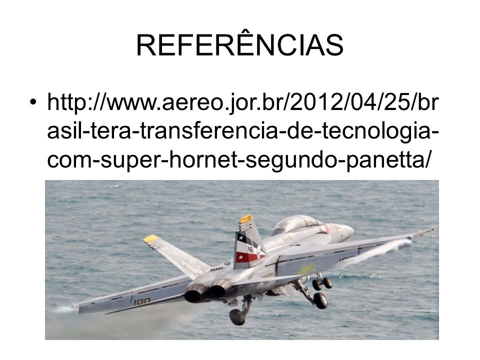 REFERÊNCIAS http://www.aereo.jor.br/2012/04/25/br asil-tera-transferencia-de-tecnologia- com-super-hornet-segundo-panetta/