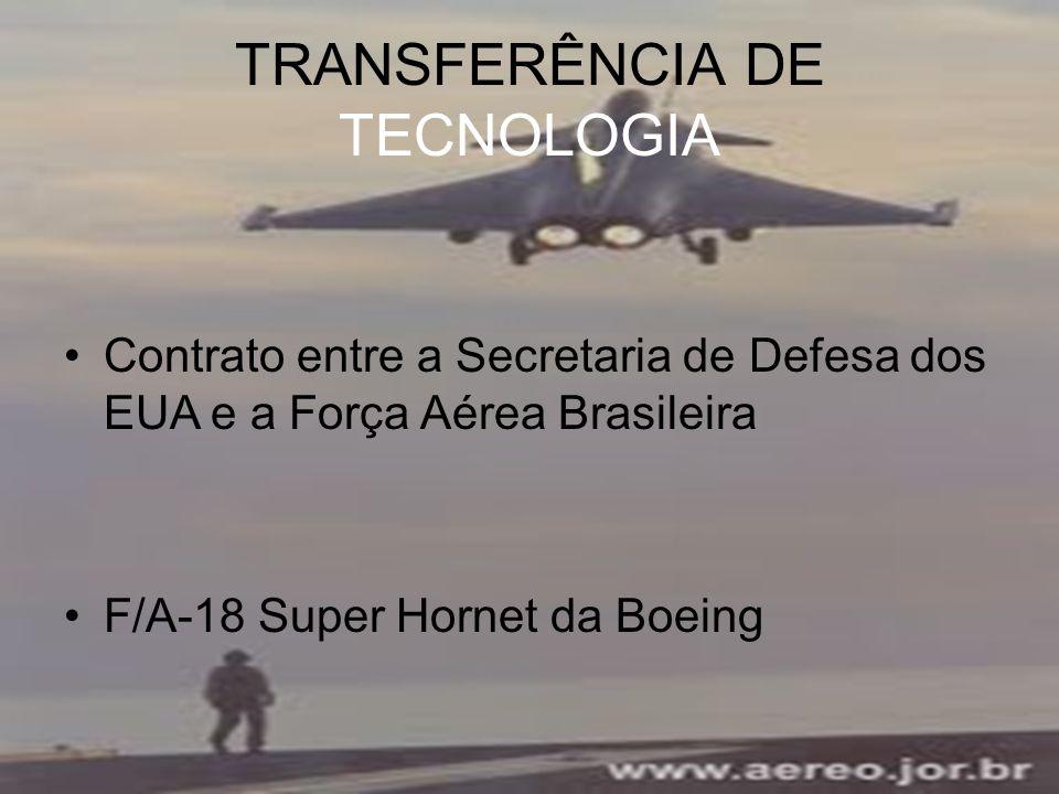 TRANSFERÊNCIA DE TECNOLOGIA Contrato entre a Secretaria de Defesa dos EUA e a Força Aérea Brasileira F/A-18 Super Hornet da Boeing