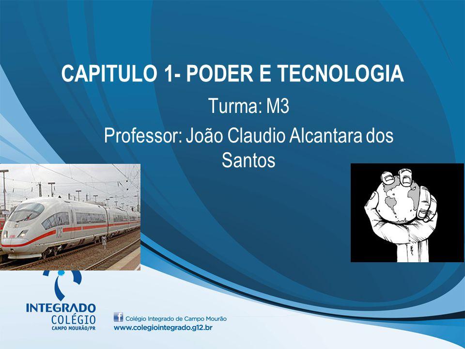 CAPITULO 1- PODER E TECNOLOGIA Turma: M3 Professor: João Claudio Alcantara dos Santos