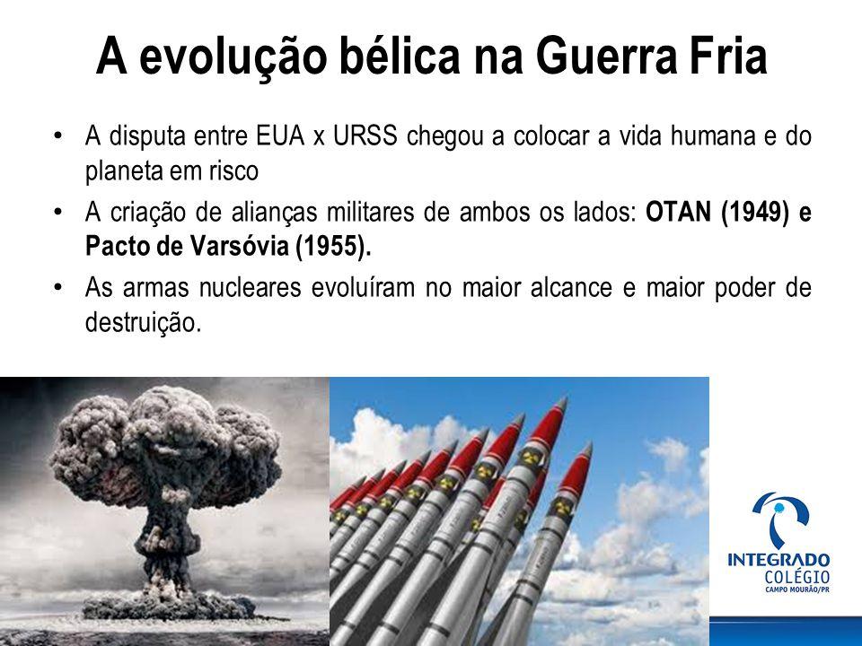 A evolução bélica na Guerra Fria A disputa entre EUA x URSS chegou a colocar a vida humana e do planeta em risco A criação de alianças militares de ambos os lados: OTAN (1949) e Pacto de Varsóvia (1955).