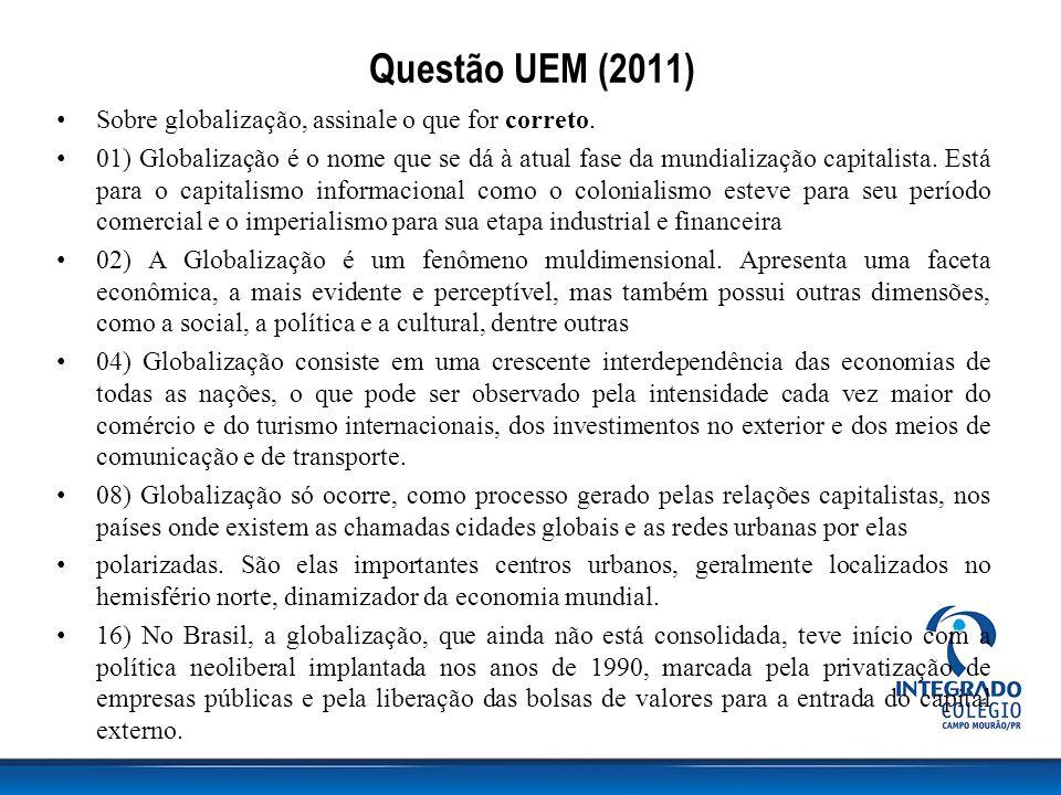 Questão UEM (2011) Sobre globalização, assinale o que for correto. 01) Globalização é o nome que se dá à atual fase da mundialização capitalista. Está
