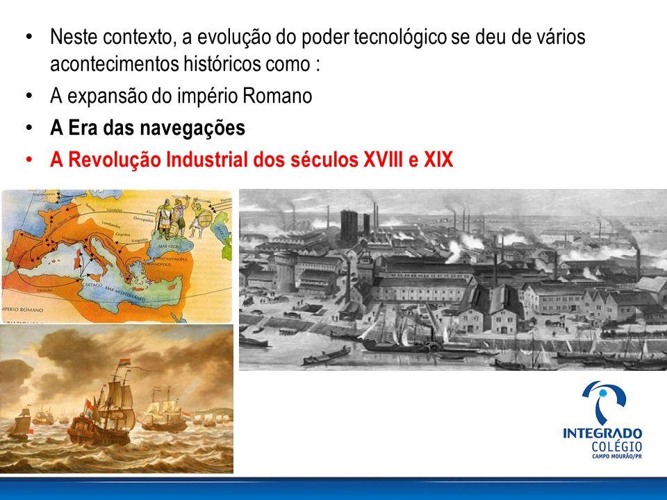 Neste contexto, a evolução do poder tecnológico se deu de vários acontecimentos históricos como : A expansão do império Romano A Era das navegações A Revolução Industrial dos séculos XVIII e XIX