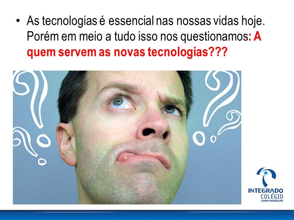 As tecnologias é essencial nas nossas vidas hoje. Porém em meio a tudo isso nos questionamos : A quem servem as novas tecnologias???