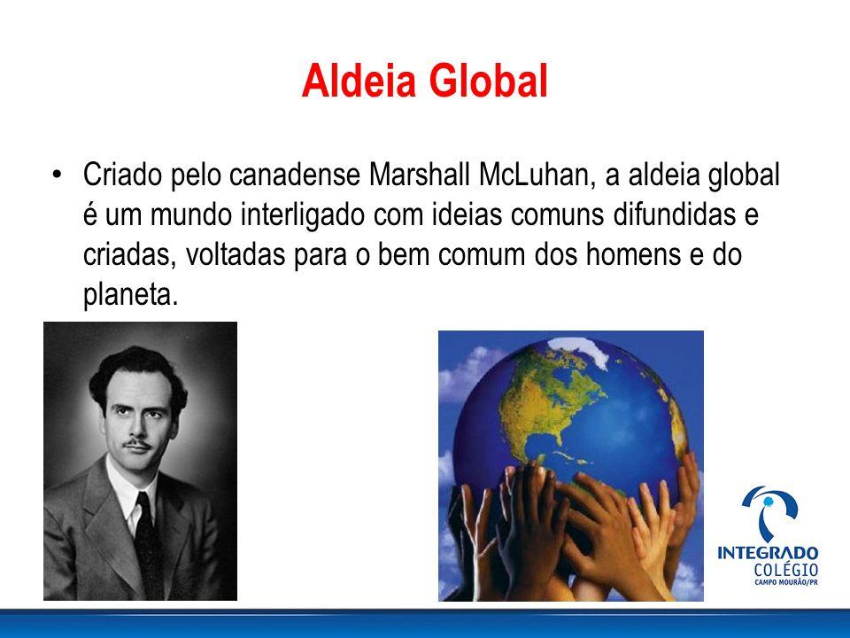 Aldeia Global Criado pelo canadense Marshall McLuhan, a aldeia global é um mundo interligado com ideias comuns difundidas e criadas, voltadas para o bem comum dos homens e do planeta.