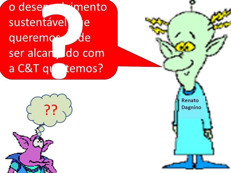 Renato Dagnino Renat o Dagnin o o desenvolvimento sustentável que queremos pode ser alcançado com a C&T que temos? ?? ?