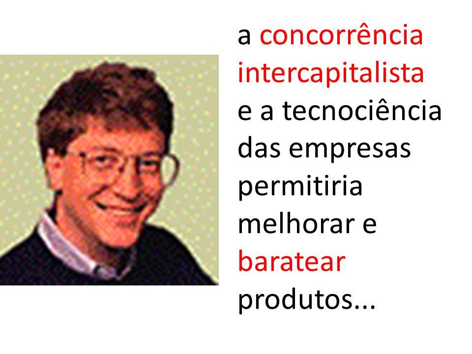 a concorrência intercapitalista e a tecnociência das empresas permitiria melhorar e baratear produtos...