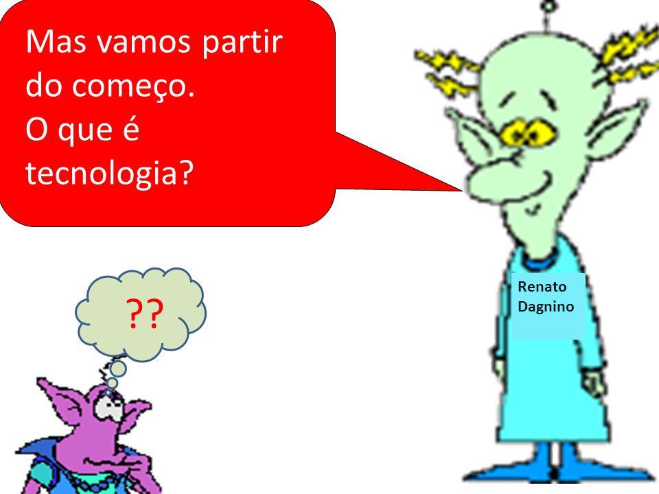 Renato Dagnino Renat o Dagnin o Mas vamos partir do começo. O que é tecnologia? ??