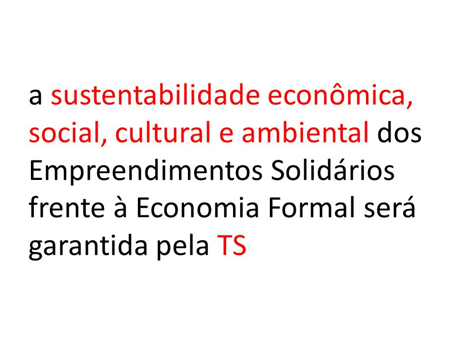 a sustentabilidade econômica, social, cultural e ambiental dos Empreendimentos Solidários frente à Economia Formal será garantida pela TS