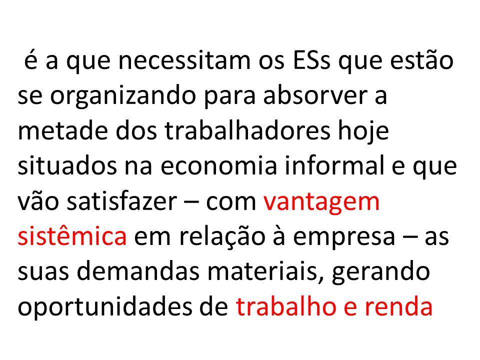 é a que necessitam os ESs que estão se organizando para absorver a metade dos trabalhadores hoje situados na economia informal e que vão satisfazer –