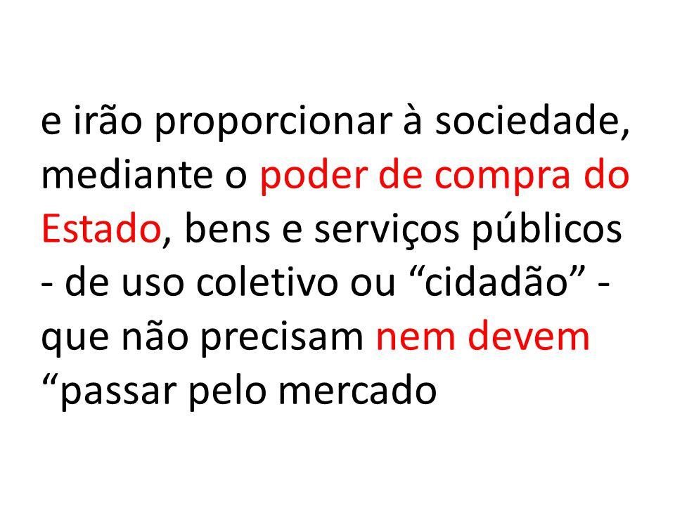 """e irão proporcionar à sociedade, mediante o poder de compra do Estado, bens e serviços públicos - de uso coletivo ou """"cidadão"""" - que não precisam nem"""