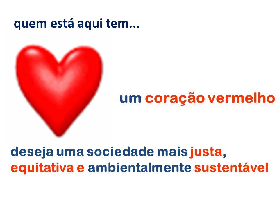 um coração vermelho deseja uma sociedade mais justa, equitativa e ambientalmente sustentável quem está aqui tem...