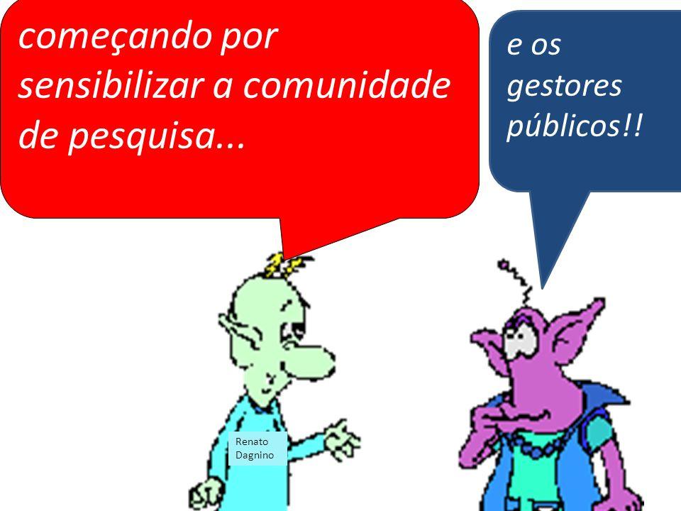 começando por sensibilizar a comunidade de pesquisa... e os gestores públicos!! Renato Dagnino