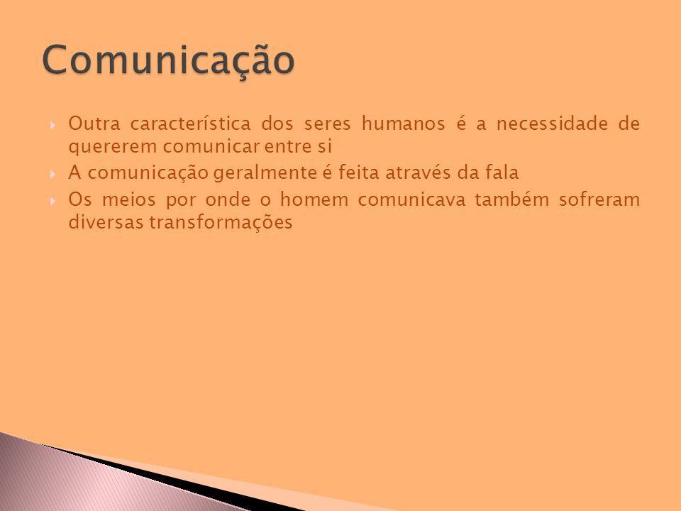  Outra característica dos seres humanos é a necessidade de quererem comunicar entre si  A comunicação geralmente é feita através da fala  Os meios por onde o homem comunicava também sofreram diversas transformações