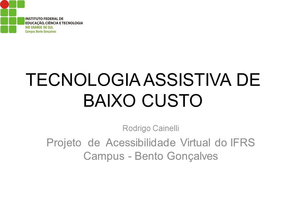 TECNOLOGIA ASSISTIVA DE BAIXO CUSTO Rodrigo Cainelli Projeto de Acessibilidade Virtual do IFRS Campus - Bento Gonçalves