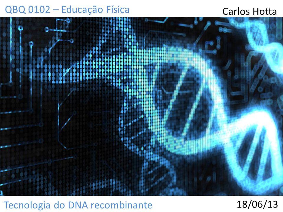 Tecnologia do DNA recombinante QBQ 0102 – Educação Física Carlos Hotta 18/06/13