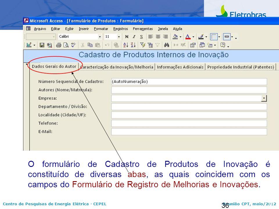 Centro de Pesquisas de Energia Elétrica - CEPELReunião CPT, maio/2012 36 O formulário de Cadastro de Produtos de Inovação é constituído de diversas ab