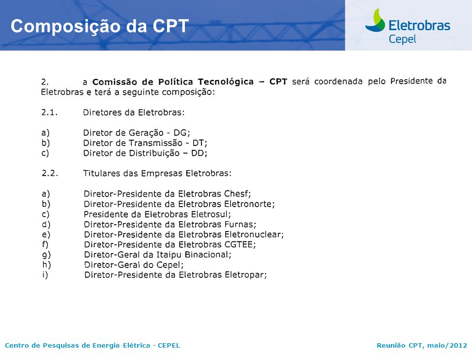 Centro de Pesquisas de Energia Elétrica - CEPELReunião CPT, maio/2012 Ações em Curso para Operacionalização, no Âmbito do CEPEL, da RES-116/2012  Criação do Grupo de Trabalho para Operacionalização, no Âmbito do CEPEL, da RES-116/2012 da ELETROBRAS  Contratação de consultoria: Laboratório de Gestão de Tecnologia e Inovação- LabGETI/UNICAMP (Prof.
