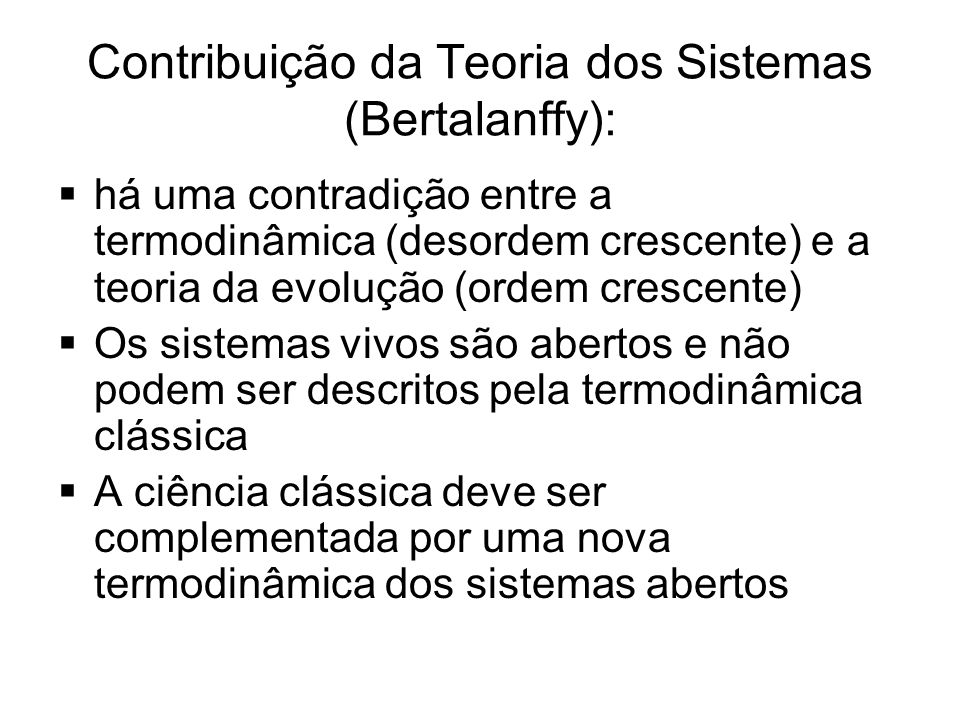 Contribuição da Teoria dos Sistemas (Bertalanffy):  há uma contradição entre a termodinâmica (desordem crescente) e a teoria da evolução (ordem cresc