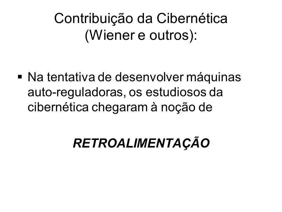 Contribuição da Cibernética (Wiener e outros):  Na tentativa de desenvolver máquinas auto-reguladoras, os estudiosos da cibernética chegaram à noção