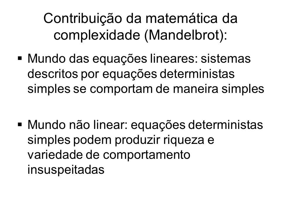 Contribuição da matemática da complexidade (Mandelbrot):  Mundo das equações lineares: sistemas descritos por equações deterministas simples se compo