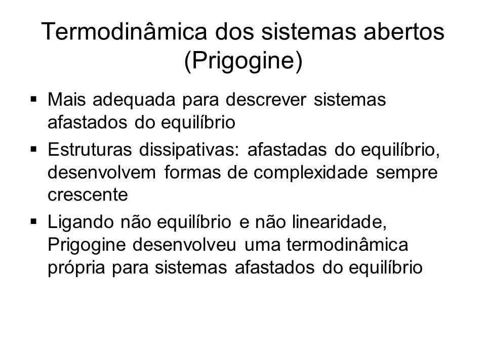 Termodinâmica dos sistemas abertos (Prigogine)  Mais adequada para descrever sistemas afastados do equilíbrio  Estruturas dissipativas: afastadas do