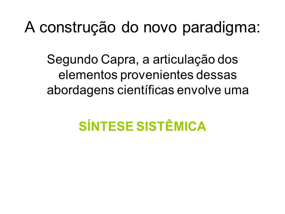 A construção do novo paradigma: Segundo Capra, a articulação dos elementos provenientes dessas abordagens científicas envolve uma SÍNTESE SISTÊMICA