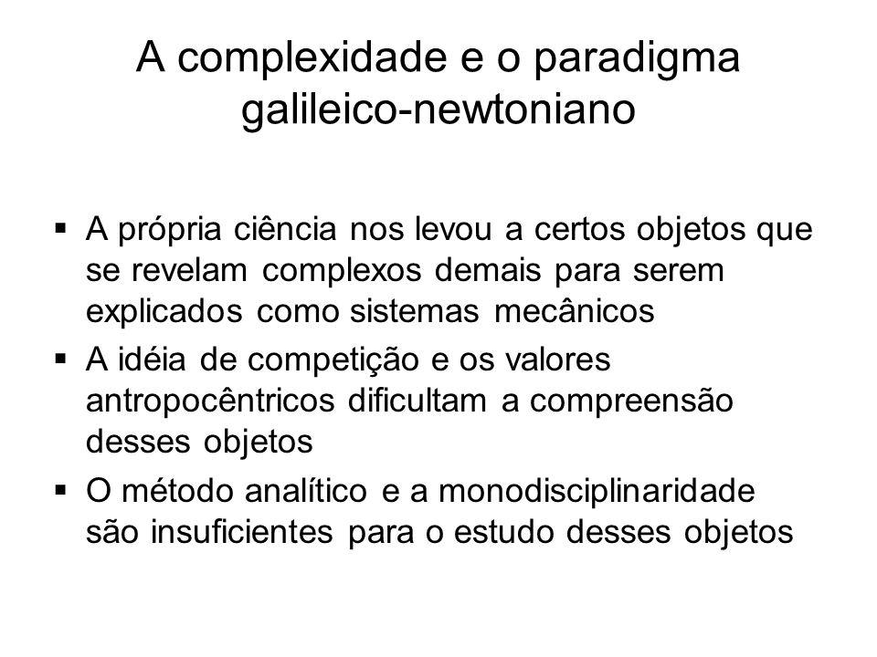 A complexidade e o paradigma galileico-newtoniano  A própria ciência nos levou a certos objetos que se revelam complexos demais para serem explicados