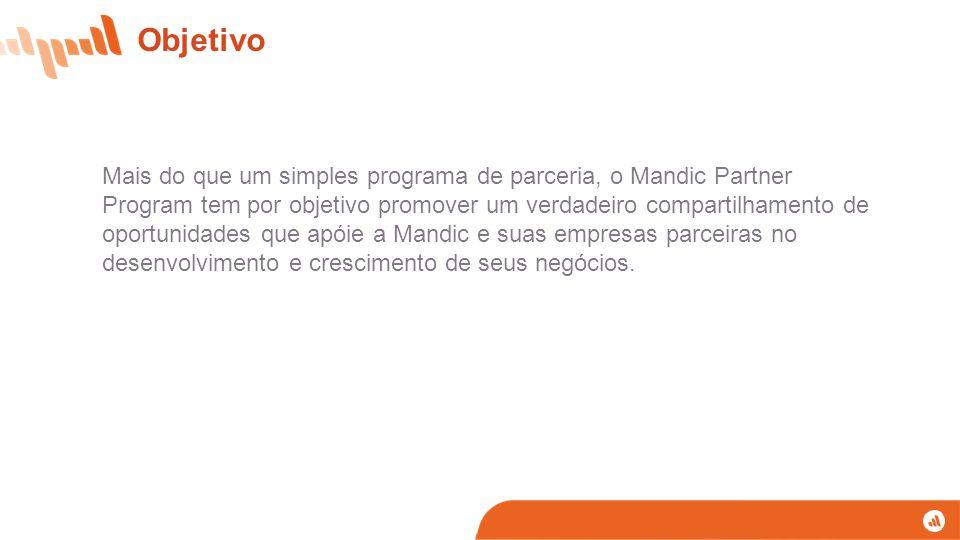 Objetivo Mais do que um simples programa de parceria, o Mandic Partner Program tem por objetivo promover um verdadeiro compartilhamento de oportunidades que apóie a Mandic e suas empresas parceiras no desenvolvimento e crescimento de seus negócios.