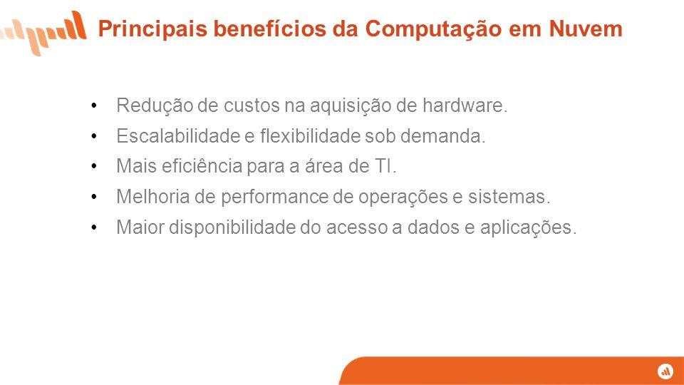 Redução de custos na aquisição de hardware. Escalabilidade e flexibilidade sob demanda. Mais eficiência para a área de TI. Melhoria de performance de