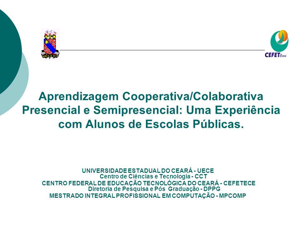 UNIVERSIDADE ESTADUAL DO CEARÁ - UECE Centro de Ciências e Tecnologia - CCT CENTRO FEDERAL DE EDUCAÇÃO TECNOLÓGICA DO CEARÁ - CEFETECE Diretoria de Pesquisa e Pós Graduação - DPPG MESTRADO INTEGRAL PROFISSIONAL EM COMPUTAÇÃO - MPCOMP Aprendizagem Cooperativa/Colaborativa Presencial e Semipresencial: Uma Experiência com Alunos de Escolas Públicas.