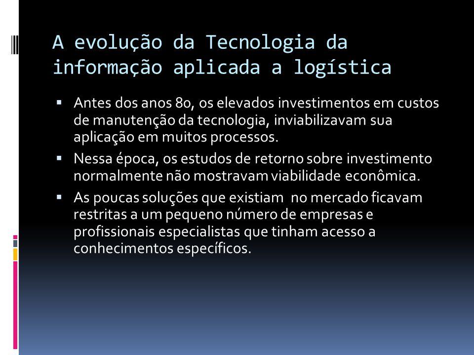 A evolução da Tecnologia da informação aplicada a logística  Antes dos anos 80, os elevados investimentos em custos de manutenção da tecnologia, inviabilizavam sua aplicação em muitos processos.